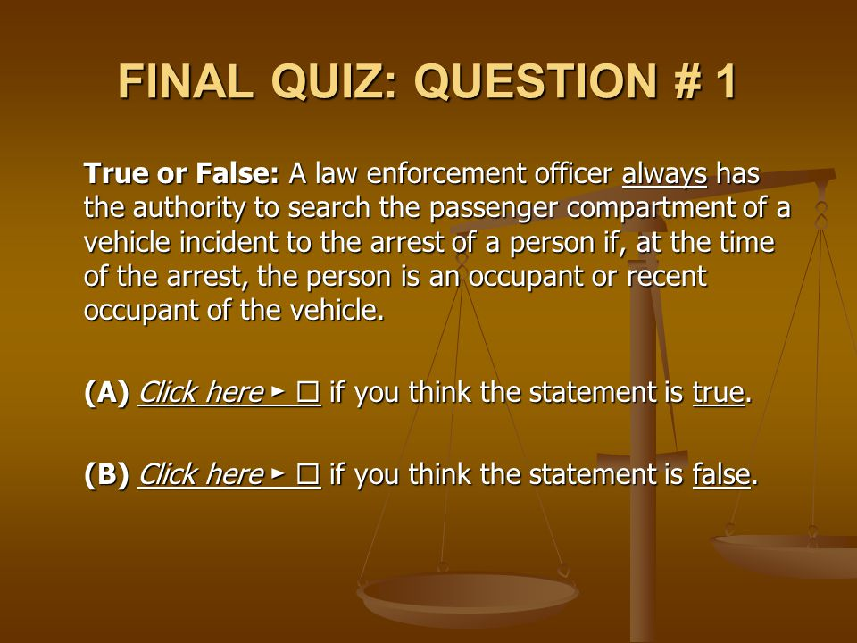 FINAL QUIZ: QUESTION # 1 True or False: A law enforcement officer always has the authority to search the passenger compartment of a vehicle incident t
