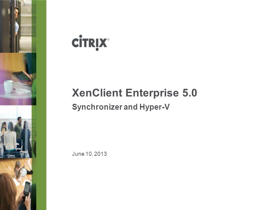 June 10, 2013 XenClient Enterprise 5.0 Synchronizer and Hyper-V