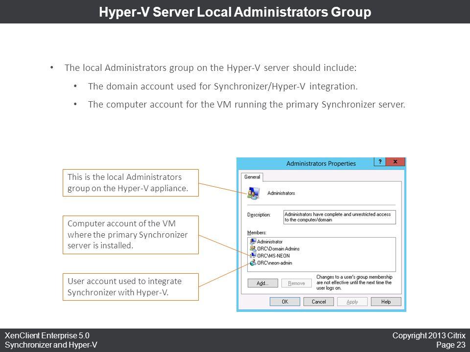 Copyright 2013 Citrix Page 23 XenClient Enterprise 5.0 Synchronizer and Hyper-V Hyper-V Server Local Administrators Group The local Administrators gro