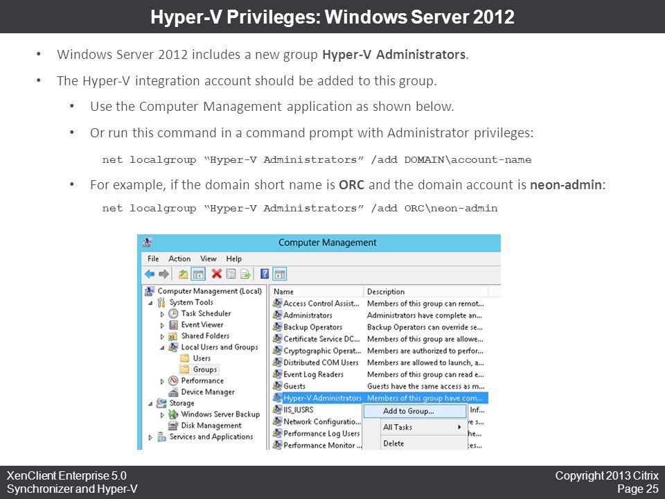Copyright 2013 Citrix Page 25 XenClient Enterprise 5.0 Synchronizer and Hyper-V Hyper-V Privileges: Windows Server 2012 Windows Server 2012 includes a
