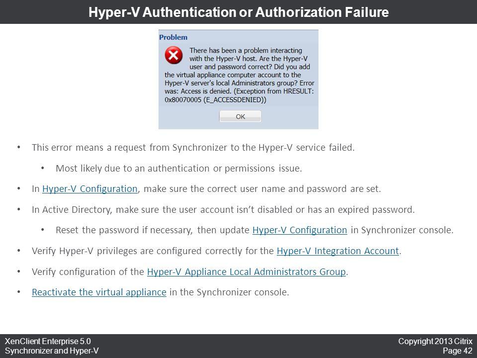 Copyright 2013 Citrix Page 42 XenClient Enterprise 5.0 Synchronizer and Hyper-V Hyper-V Authentication or Authorization Failure This error means a req