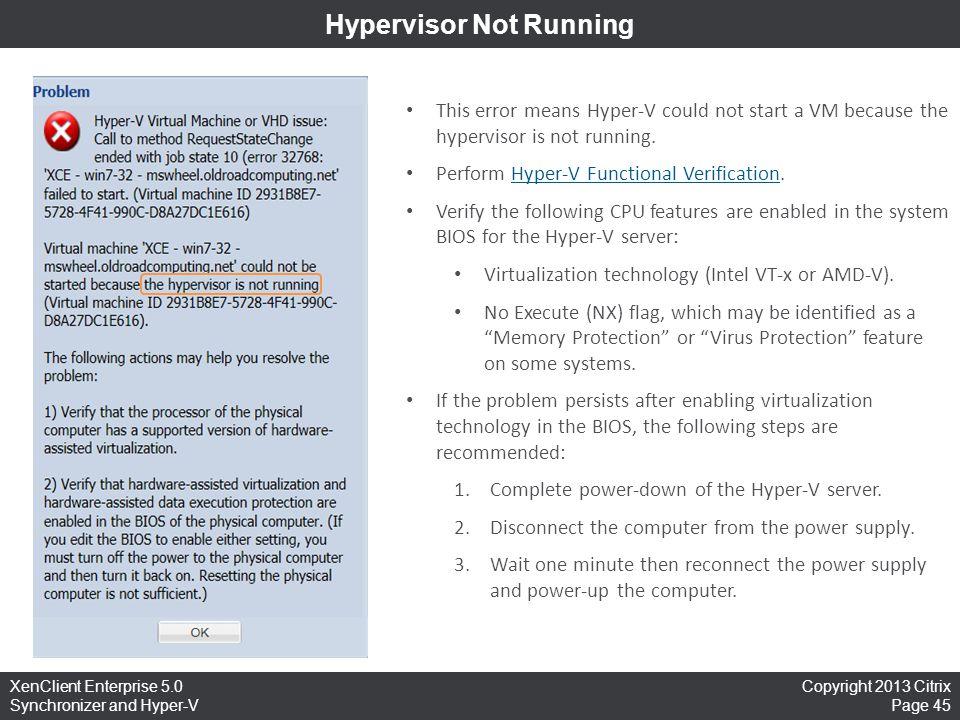 Copyright 2013 Citrix Page 45 XenClient Enterprise 5.0 Synchronizer and Hyper-V Hypervisor Not Running This error means Hyper-V could not start a VM b