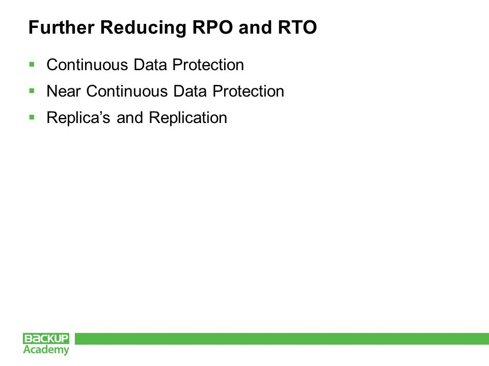 Further Reducing RPO and RTO  Continuous Data Protection  Near Continuous Data Protection  Replica's and Replication