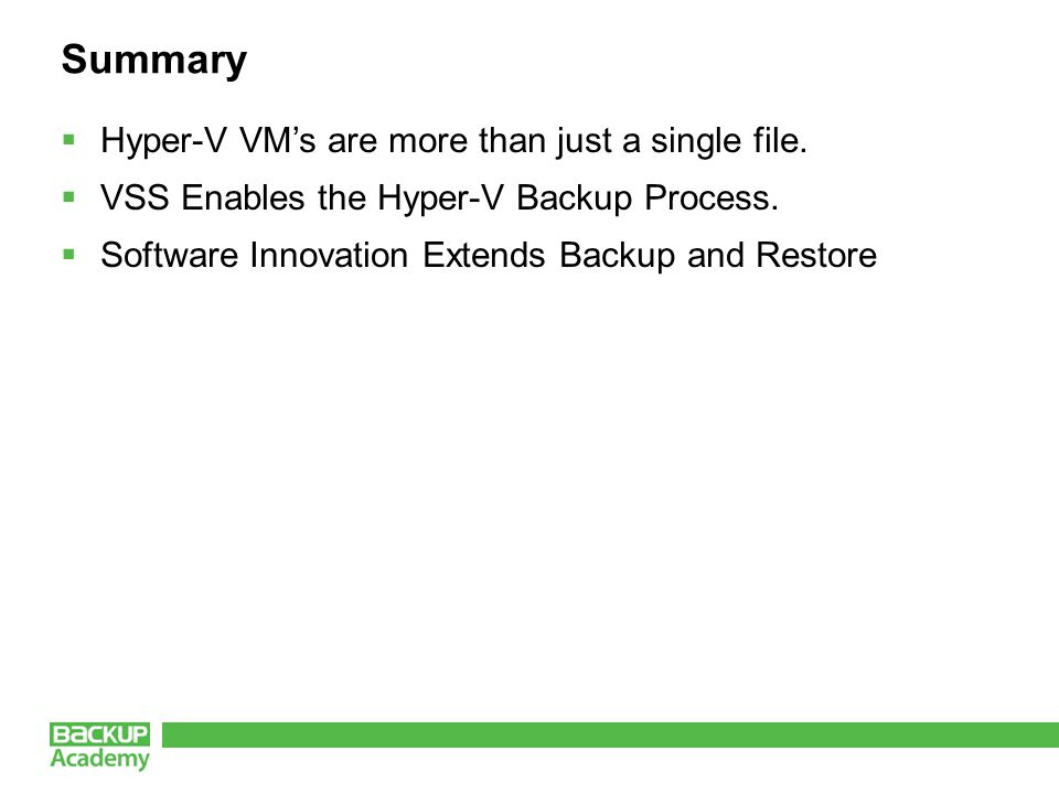 Summary  Hyper-V VM's are more than just a single file.  VSS Enables the Hyper-V Backup Process.  Software Innovation Extends Backup and Restore