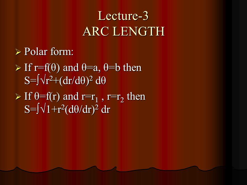 Lecture-3 ARC LENGTH  Polar form:  If r=f(θ) and θ=a, θ=b then S=∫√r 2 +(dr/dθ) 2 dθ  If θ=f(r) and r=r 1, r=r 2 then S=∫√1+r 2 (dθ/dr) 2 dr
