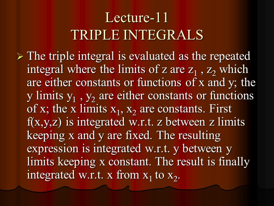 Lecture-11 TRIPLE INTEGRALS  The triple integral is evaluated as the repeated integral where the limits of z are z 1, z 2 which are either constants