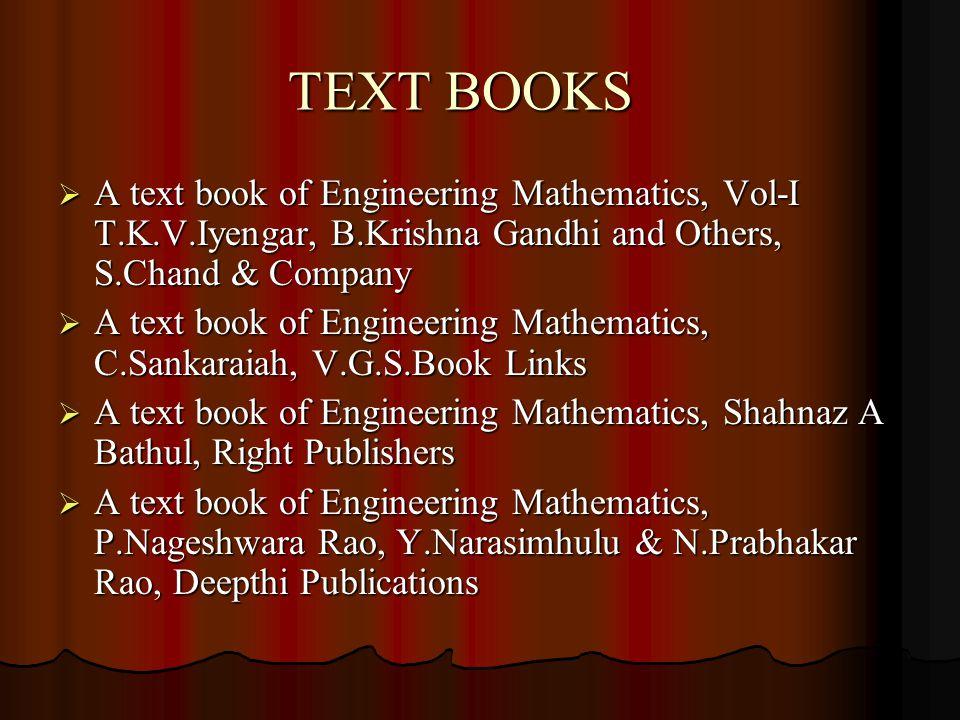TEXT BOOKS  A text book of Engineering Mathematics, Vol-I T.K.V.Iyengar, B.Krishna Gandhi and Others, S.Chand & Company  A text book of Engineering Mathematics, C.Sankaraiah, V.G.S.Book Links  A text book of Engineering Mathematics, Shahnaz A Bathul, Right Publishers  A text book of Engineering Mathematics, P.Nageshwara Rao, Y.Narasimhulu & N.Prabhakar Rao, Deepthi Publications