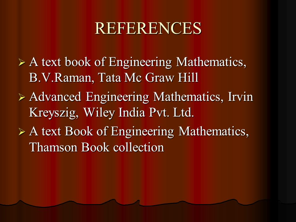 REFERENCES  A text book of Engineering Mathematics, B.V.Raman, Tata Mc Graw Hill  Advanced Engineering Mathematics, Irvin Kreyszig, Wiley India Pvt.