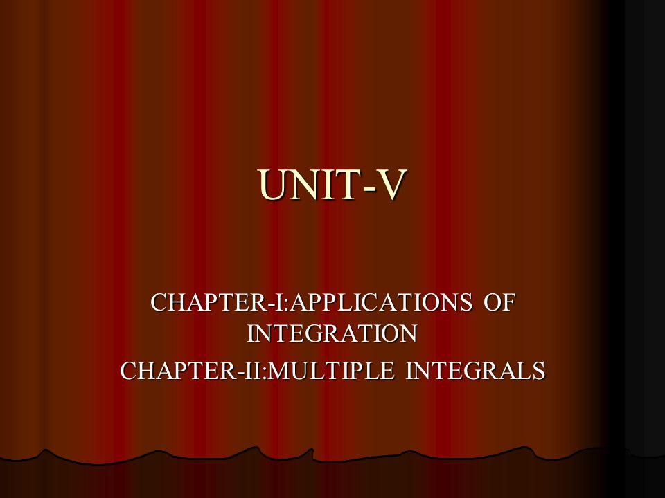 UNIT-V CHAPTER-I:APPLICATIONS OF INTEGRATION CHAPTER-II:MULTIPLE INTEGRALS