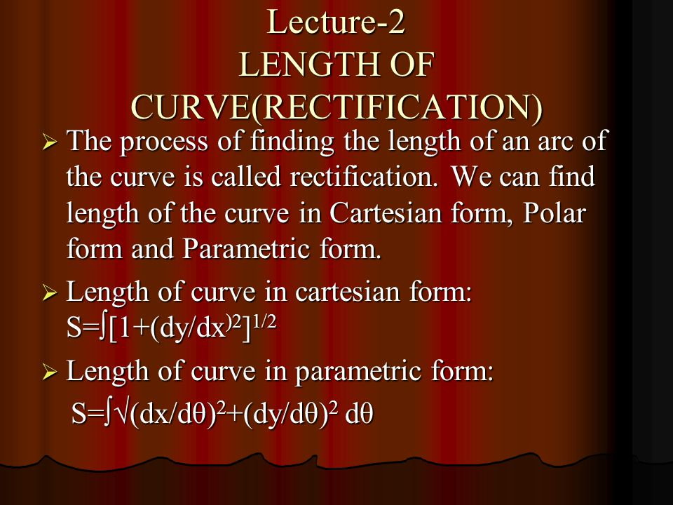 Lecture-2 LENGTH OF CURVE(RECTIFICATION)  The process of finding the length of an arc of the curve is called rectification. We can find length of the