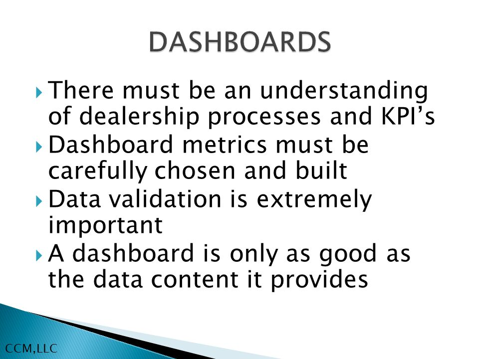  There must be an understanding of dealership processes and KPI's  Dashboard metrics must be carefully chosen and built  Data validation is extremely important  A dashboard is only as good as the data content it provides CCM,LLC