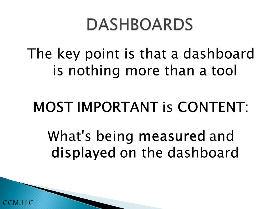The key point is that a dashboard is nothing more than a tool MOST IMPORTANT is CONTENT: What s being measured and displayed on the dashboard CCM,LLC