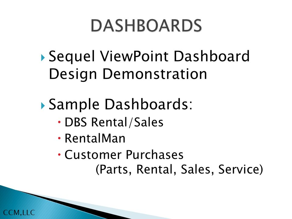  Sequel ViewPoint Dashboard Design Demonstration  Sample Dashboards:  DBS Rental/Sales  RentalMan  Customer Purchases (Parts, Rental, Sales, Service) CCM,LLC