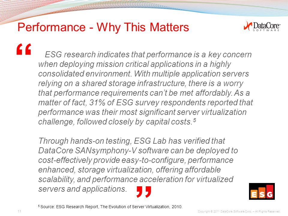 "Copyright © 2011 DataCore Software Corp. – All Rights Reserved. "" "" Performance - Why This Matters ESG research indicates that performance is a key co"