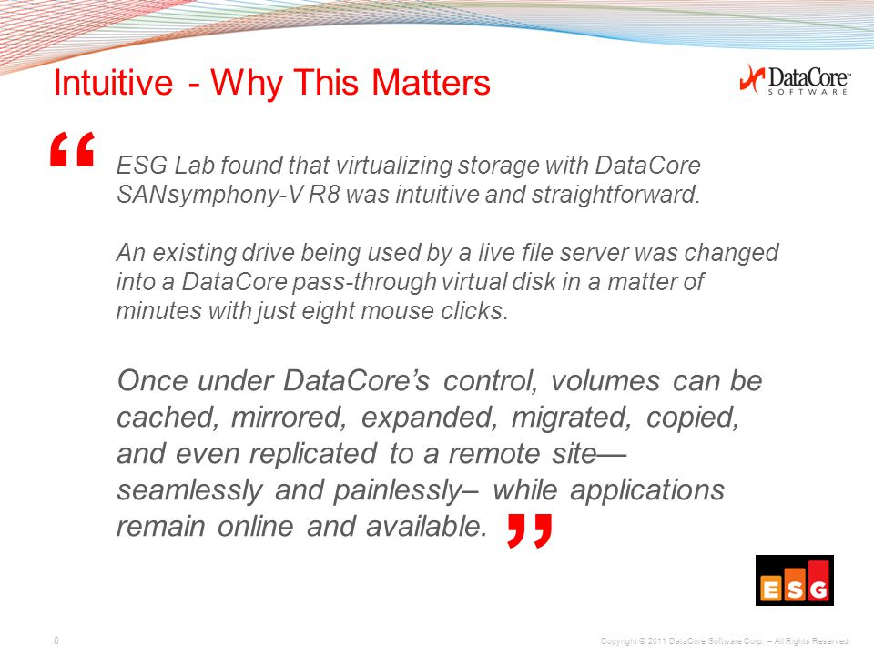 "Copyright © 2011 DataCore Software Corp. – All Rights Reserved. "" "" Intuitive - Why This Matters ESG Lab found that virtualizing storage with DataCore"