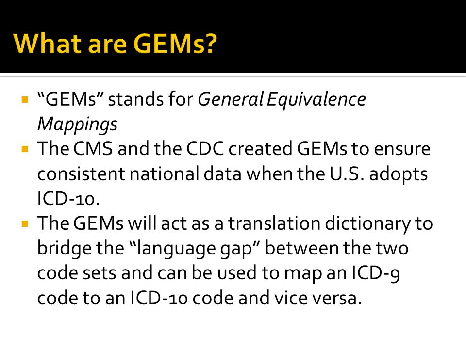  GEMs stands for General Equivalence Mappings  The CMS and the CDC created GEMs to ensure consistent national data when the U.S.