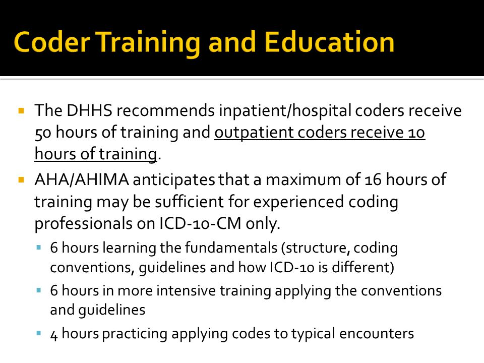  The DHHS recommends inpatient/hospital coders receive 50 hours of training and outpatient coders receive 10 hours of training.