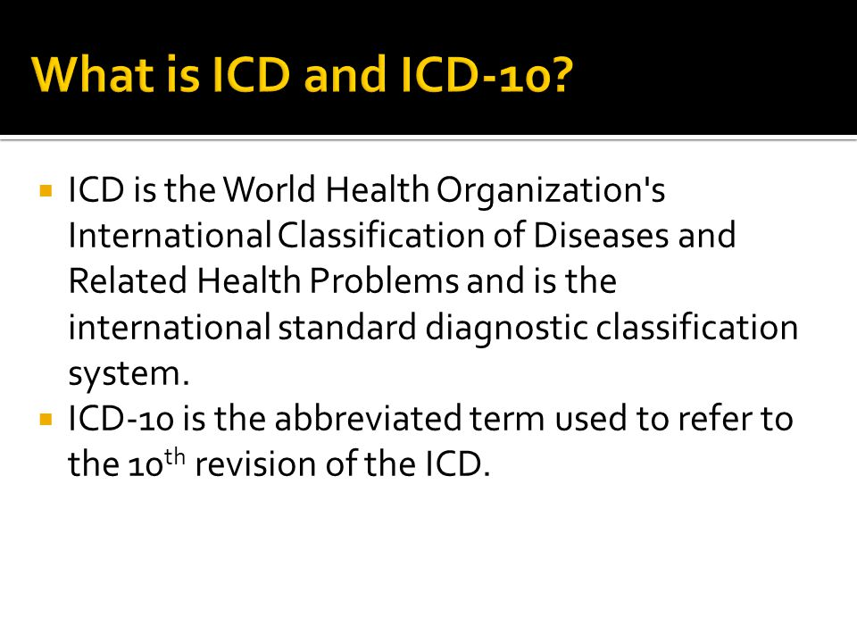  ICD is the World Health Organization s International Classification of Diseases and Related Health Problems and is the international standard diagnostic classification system.