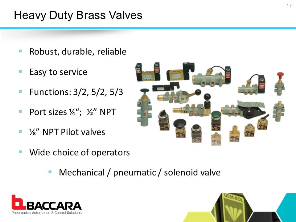 Heavy Duty Brass Valves  Robust, durable, reliable  Easy to service  Functions: 3/2, 5/2, 5/3  Port sizes ¼ ; ½ NPT  ⅛ NPT Pilot valves  Wide choice of operators  Mechanical / pneumatic / solenoid valve 17