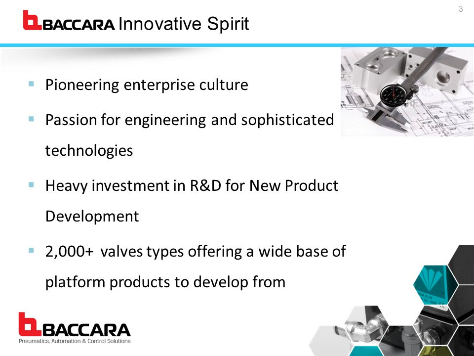 Baccara Innovative Spirit  Pioneering enterprise culture  Passion for engineering and sophisticated technologies  Heavy investment in R&D for New Product Development  2,000+ valves types offering a wide base of platform products to develop from 3