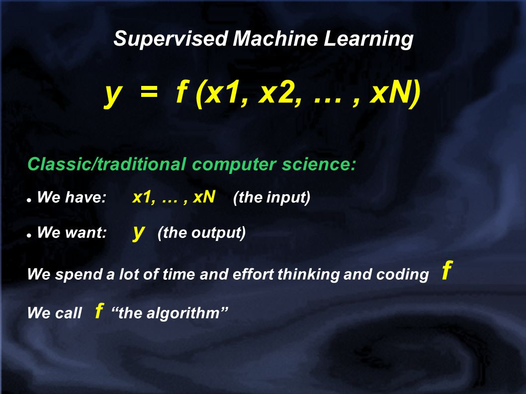 Supervised Machine Learning y = f (x1, x2, …, xN) In more modern / AI -ish computer science: We have: x1, …, xN We have: y We have a lot of past data, i.e.