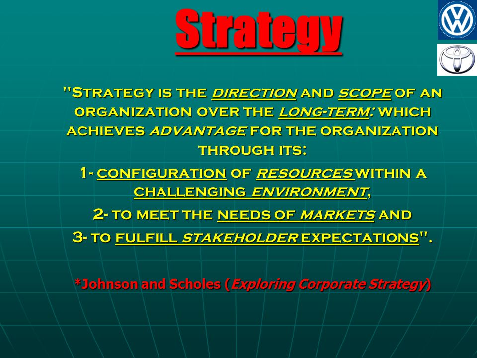 Strategy Strategy is the direction and scope of an organization over the long-term: which achieves advantage for the organization through its: 1- configuration of resources within a challenging environment, 2- to meet the needs of markets and 3- to fulfill stakeholder expectations .