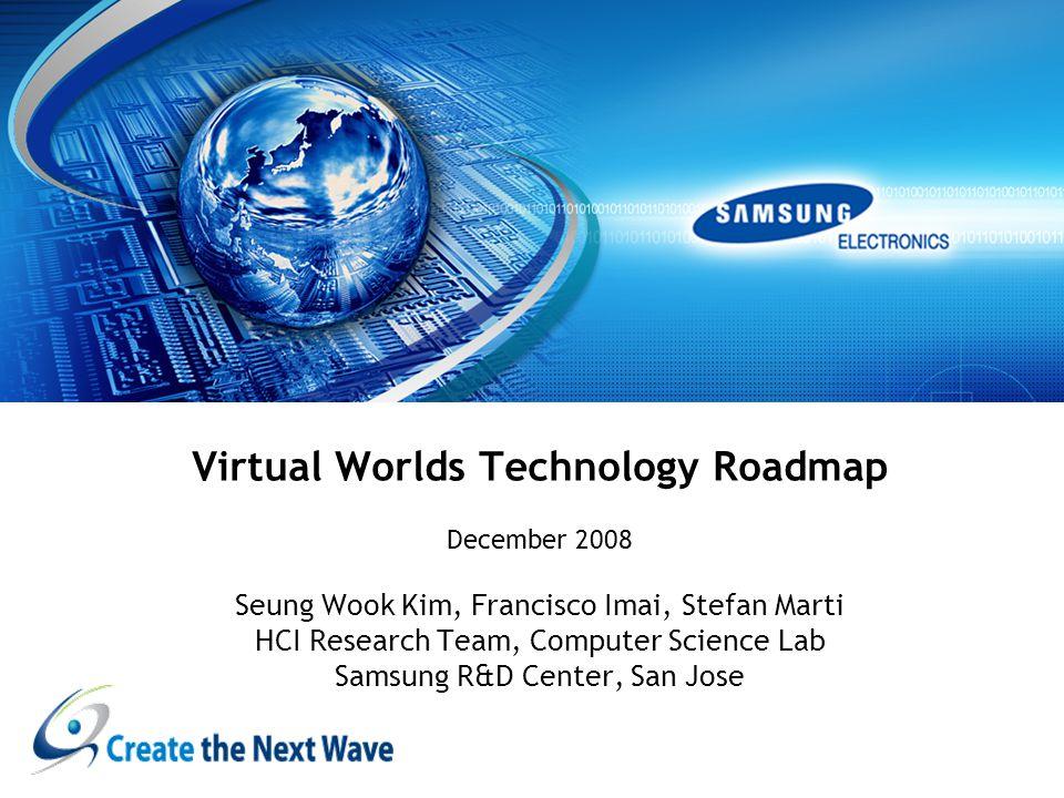 Virtual Worlds Technology Roadmap December 2008 Seung Wook Kim, Francisco Imai, Stefan Marti HCI Research Team, Computer Science Lab Samsung R&D Center, San Jose