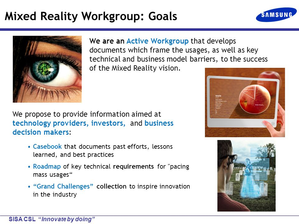 SISA CSL Innovate by doing Mixed Reality Workgroup: Goals We propose to provide information aimed at technology providers, investors, and business decision makers: Casebook that documents past efforts, lessons learned, and best practices Roadmap of key technical requirements for pacing mass usages Grand Challenges collection to inspire innovation in the industry We are an Active Workgroup that develops documents which frame the usages, as well as key technical and business model barriers, to the success of the Mixed Reality vision.