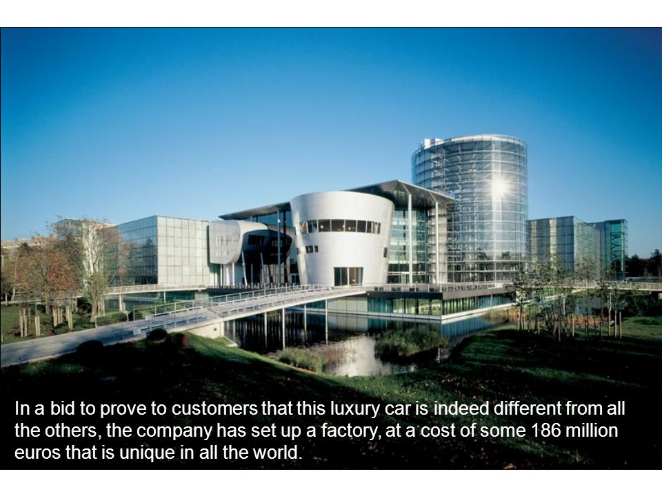 In a bid to prove to customers that this luxury car is indeed different from all the others, the company has set up a factory, at a cost of some 186 million euros that is unique in all the world.