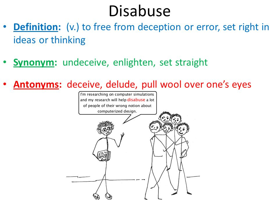 Disabuse Definition: (v.) to free from deception or error, set right in ideas or thinking Synonym: undeceive, enlighten, set straight Antonyms: deceiv