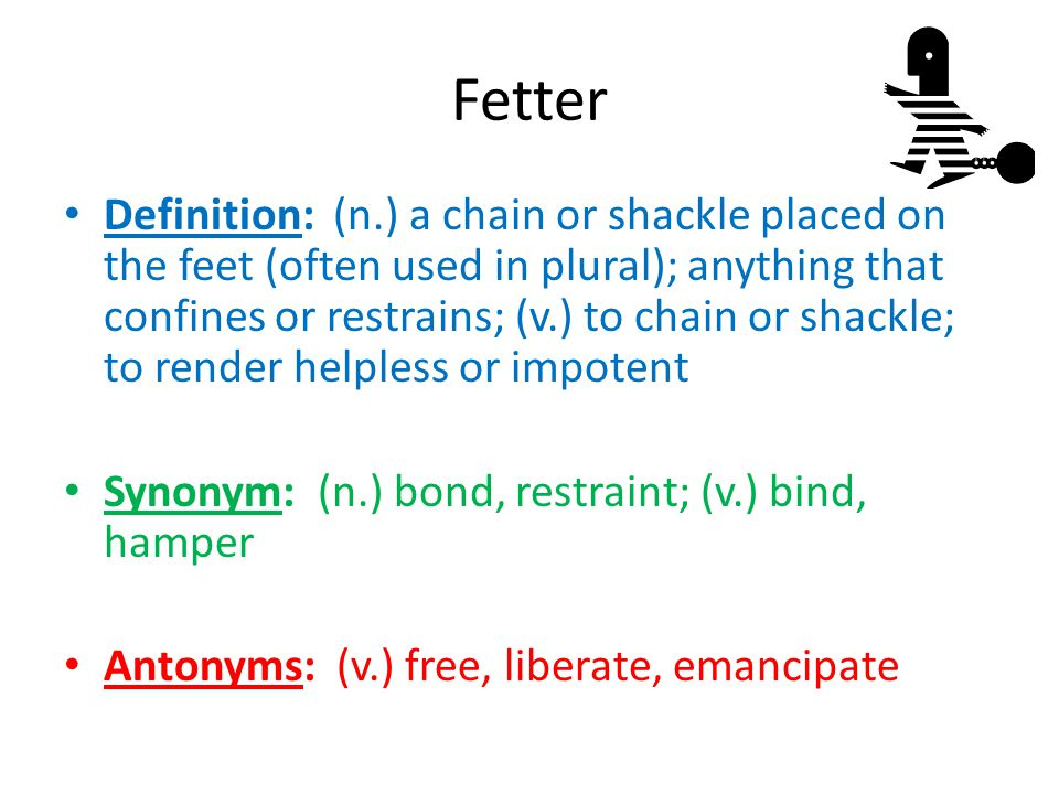 Fetter Definition: (n.) a chain or shackle placed on the feet (often used in plural); anything that confines or restrains; (v.) to chain or shackle; t