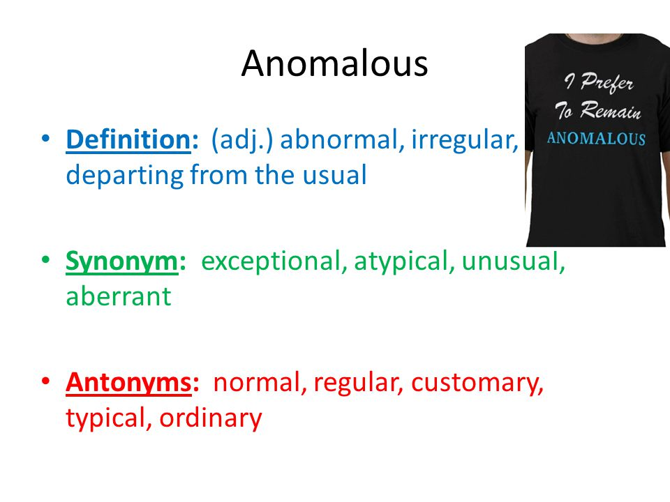 Anomalous Definition: (adj.) abnormal, irregular, departing from the usual Synonym: exceptional, atypical, unusual, aberrant Antonyms: normal, regular