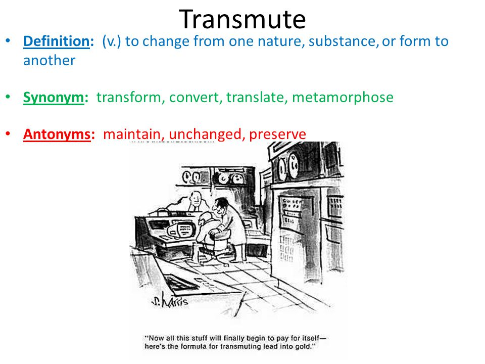 Transmute Definition: (v.) to change from one nature, substance, or form to another Synonym: transform, convert, translate, metamorphose Antonyms: mai