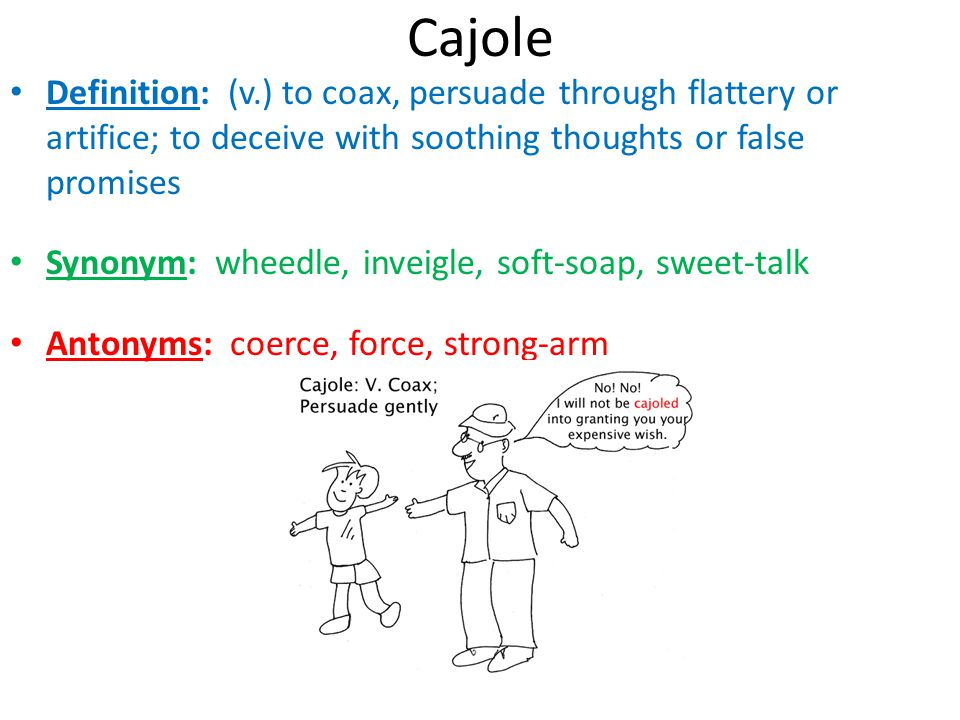 Cajole Definition: (v.) to coax, persuade through flattery or artifice; to deceive with soothing thoughts or false promises Synonym: wheedle, inveigle
