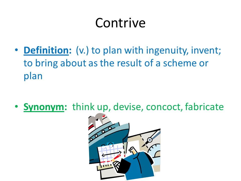 Contrive Definition: (v.) to plan with ingenuity, invent; to bring about as the result of a scheme or plan Synonym: think up, devise, concoct, fabrica
