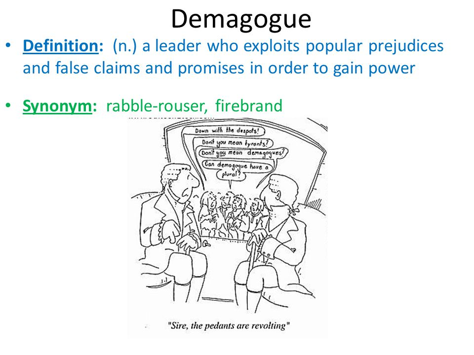 Demagogue Definition: (n.) a leader who exploits popular prejudices and false claims and promises in order to gain power Synonym: rabble-rouser, fireb