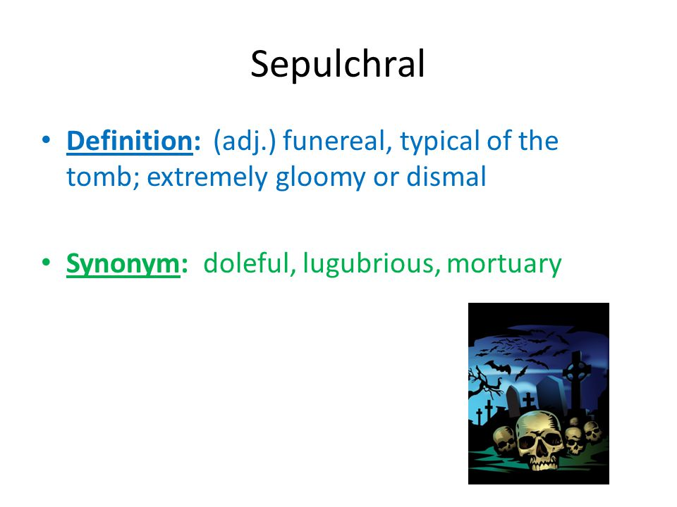 Sepulchral Definition: (adj.) funereal, typical of the tomb; extremely gloomy or dismal Synonym: doleful, lugubrious, mortuary