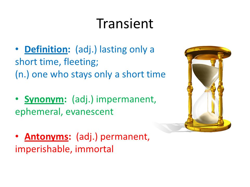 Transient Definition: (adj.) lasting only a short time, fleeting; (n.) one who stays only a short time Synonym: (adj.) impermanent, ephemeral, evanesc