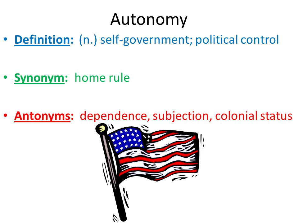 Autonomy Definition: (n.) self-government; political control Synonym: home rule Antonyms: dependence, subjection, colonial status
