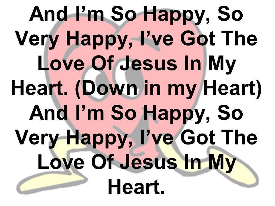 And I'm So Happy, So Very Happy, I've Got The Love Of Jesus In My Heart. (Down in my Heart) And I'm So Happy, So Very Happy, I've Got The Love Of Jesu