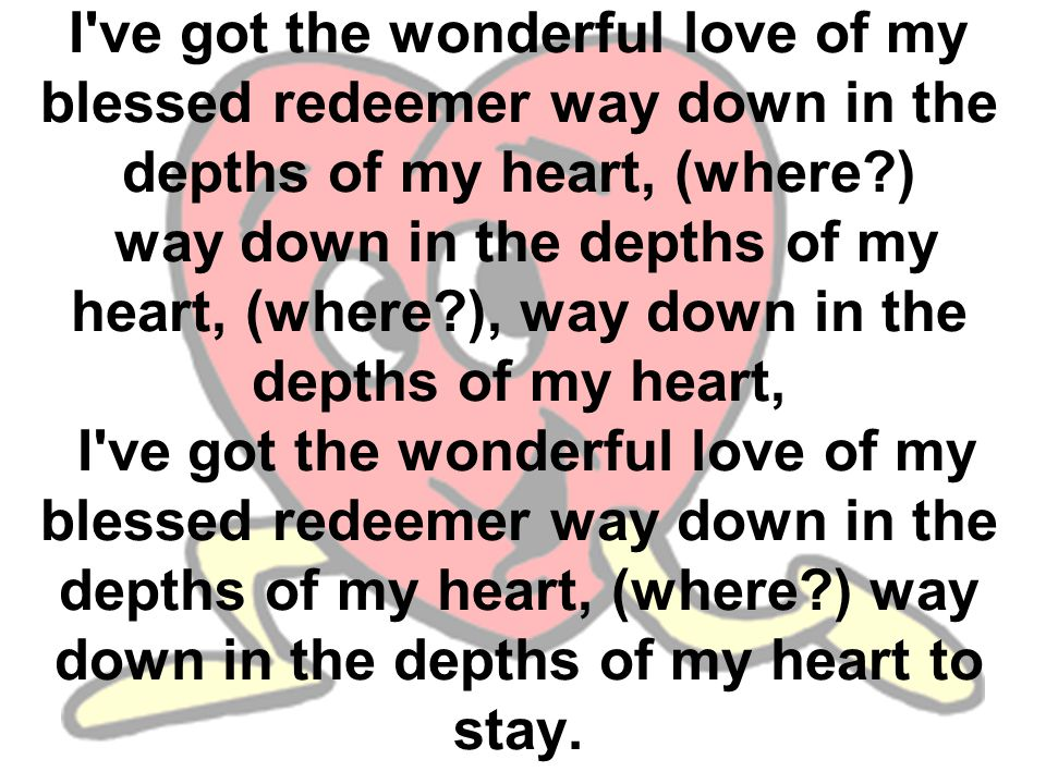 I ve got the wonderful love of my blessed redeemer way down in the depths of my heart, (where ) way down in the depths of my heart, (where ), way down in the depths of my heart, I ve got the wonderful love of my blessed redeemer way down in the depths of my heart, (where ) way down in the depths of my heart to stay.
