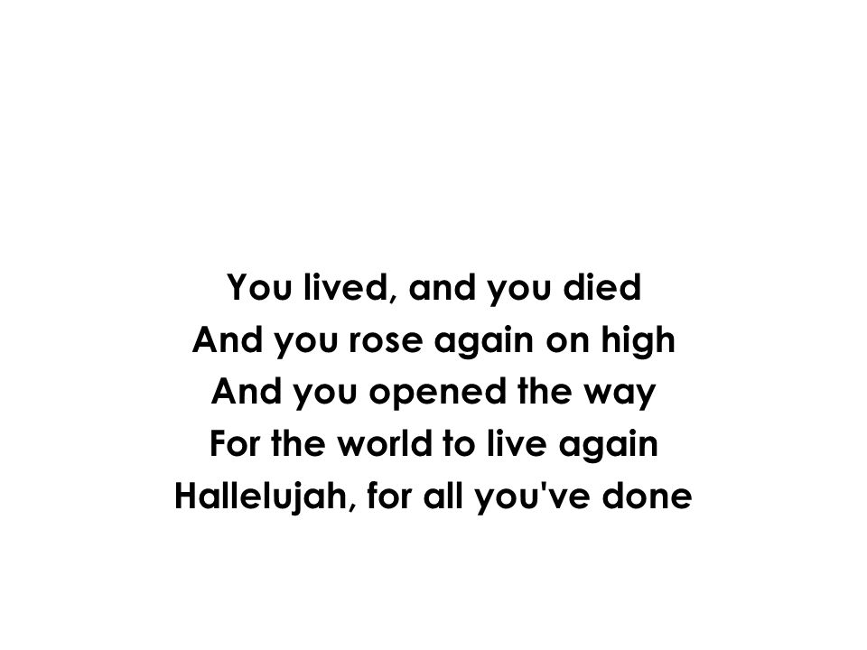 You lived, and you died And you rose again on high And you opened the way For the world to live again Hallelujah, for all you've done