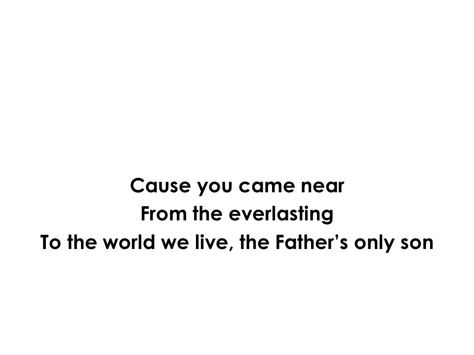 Cause you came near From the everlasting To the world we live, the Father's only son