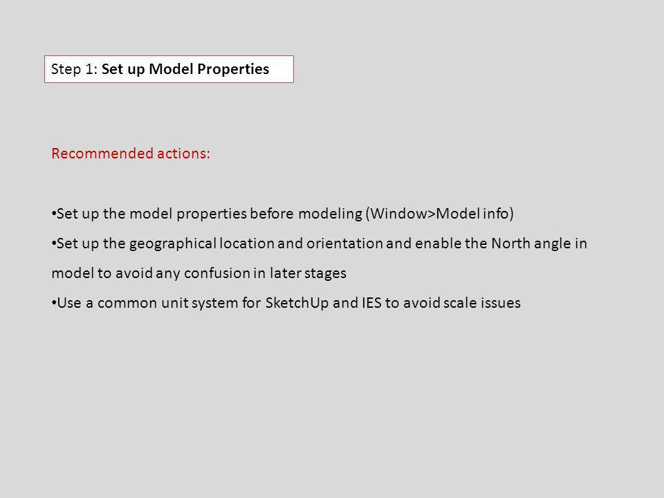 Step 1: Set up Model Properties Recommended actions: Set up the model properties before modeling (Window>Model info) Set up the geographical location