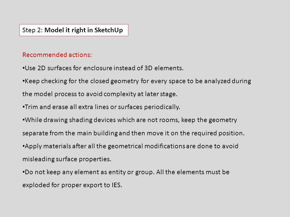 Step 2: Model it right in SketchUp Recommended actions: Use 2D surfaces for enclosure instead of 3D elements. Keep checking for the closed geometry fo