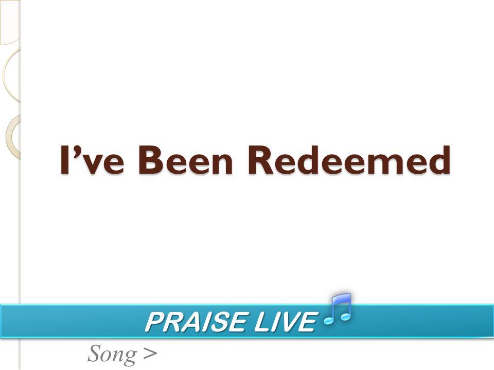 PRAISE LIVE PRAISE LIVE Song > I've Been Redeemed