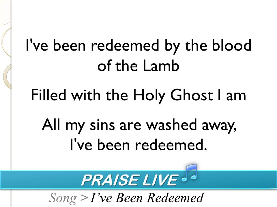 PRAISE LIVE PRAISE LIVE Song > I ve been redeemed by the blood of the Lamb Filled with the Holy Ghost I am All my sins are washed away, I ve been redeemed.