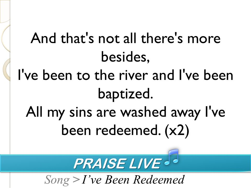PRAISE LIVE PRAISE LIVE Song > And that's not all there's more besides, I've been to the river and I've been baptized. All my sins are washed away I'v