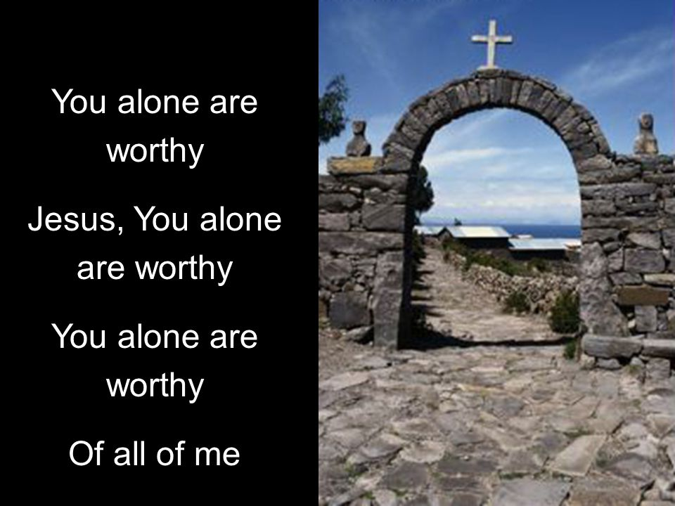 You alone are worthy Jesus, You alone are worthy You alone are worthy Of all of me