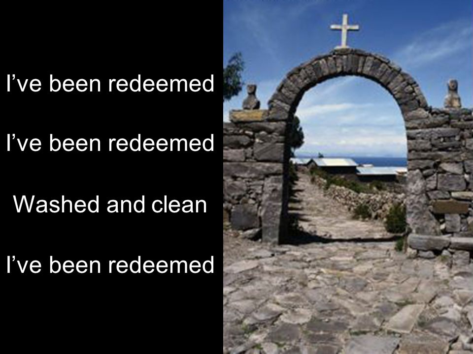 I've been redeemed Washed and clean I've been redeemed